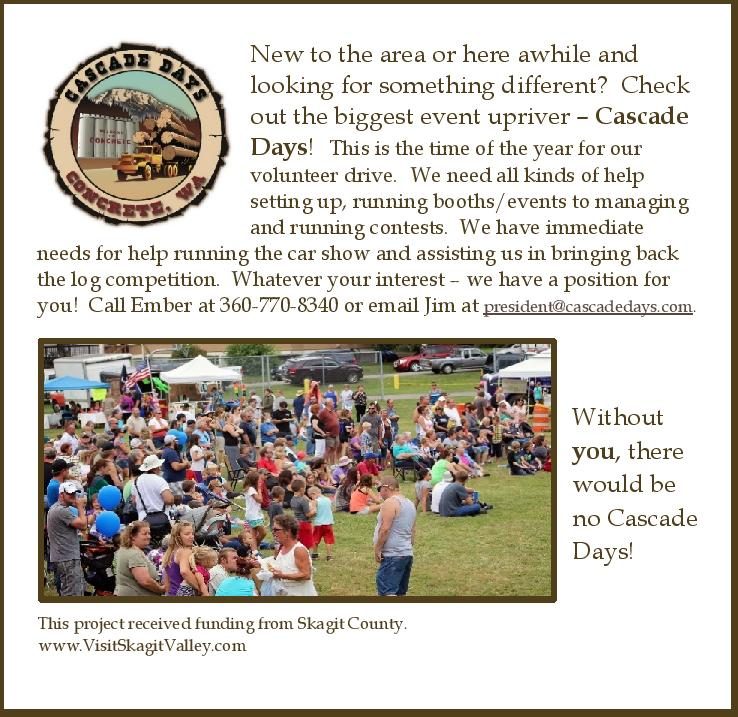 New to the area or here awhile and looking for something different? Check out the biggest event upriver – Cascade Days! This is the time of the year for our volunteer drive. We need all kinds of help setting up, running booths/events to managing and running contests. We have immediate needs for help running the car show and assisting us in bringing back the log competition. Whatever your interest – we have a position for you! Call Ember at 360-770-8340 or email Jim at president@cascadedays.com. Without you, there would be no Cascade Days! This project received funding from Skagit County. www.VisitSkagitValley.com